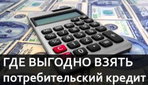 Где взять потребительский кредит и в каком банке взять потребительский кредит выгоднее